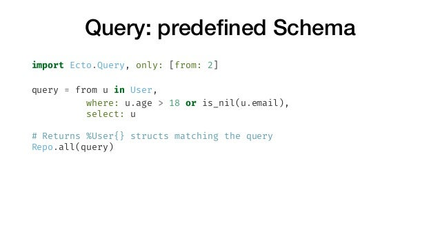 Query: predefined Schema import Ecto.Query, only: [from: 2] query = from u in User, where: u.age > 18 or is_nil(u.email), s...