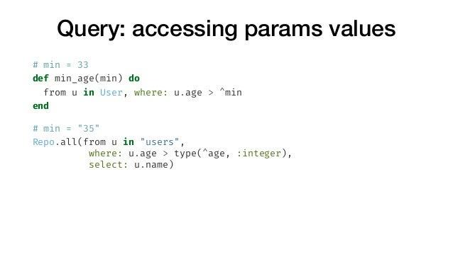 """Query: accessing params values # min = 33 def min_age(min) do from u in User, where: u.age > ^min end # min = """"35"""" Repo.al..."""