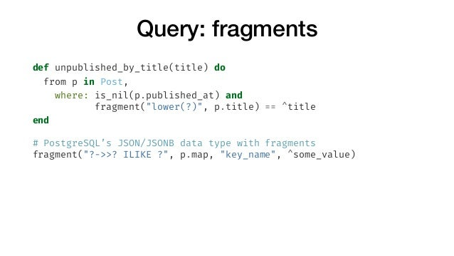 """Query: fragments def unpublished_by_title(title) do from p in Post, where: is_nil(p.published_at) and fragment(""""lower(?)"""",..."""