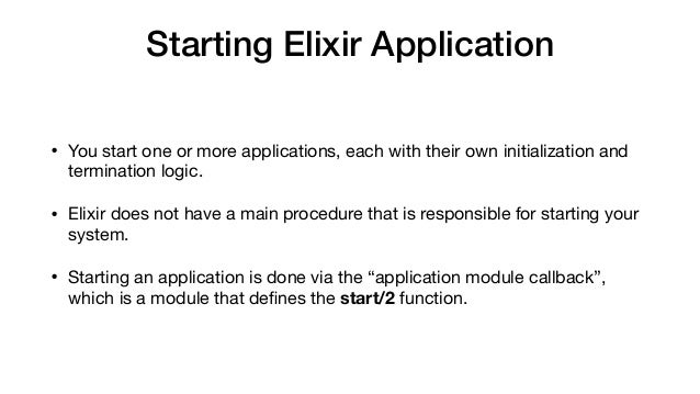 Starting Elixir Application • You start one or more applications, each with their own initialization and termination logic...