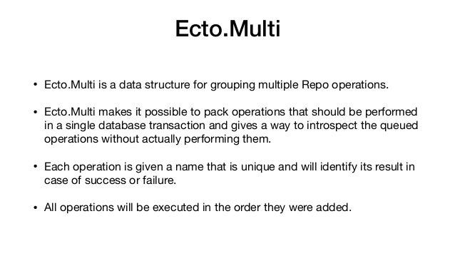 Ecto.Multi • Ecto.Multi is a data structure for grouping multiple Repo operations.  • Ecto.Multi makes it possible to pack...