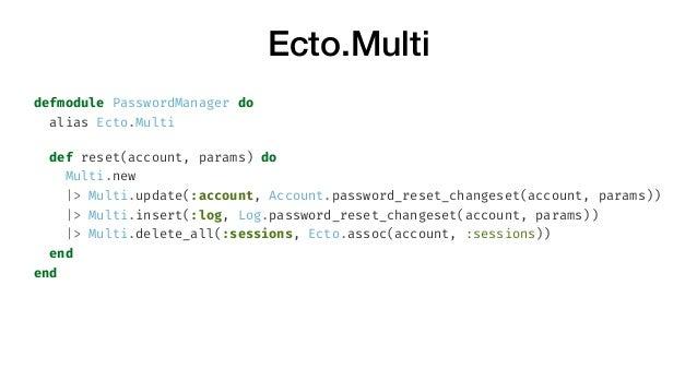 Ecto.Multi defmodule PasswordManager do alias Ecto.Multi def reset(account, params) do Multi.new  > Multi.update(:account,...