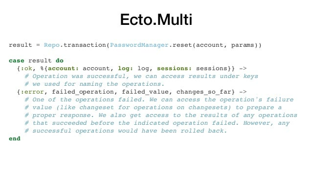 Ecto.Multi result = Repo.transaction(PasswordManager.reset(account, params)) case result do {:ok, %{account: account, log:...