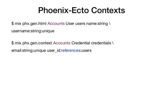 Phoenix-Ecto Contexts $ mix phx.gen.html Accounts User users name:string  username:string:unique  $ mix phx.gen.context Ac...