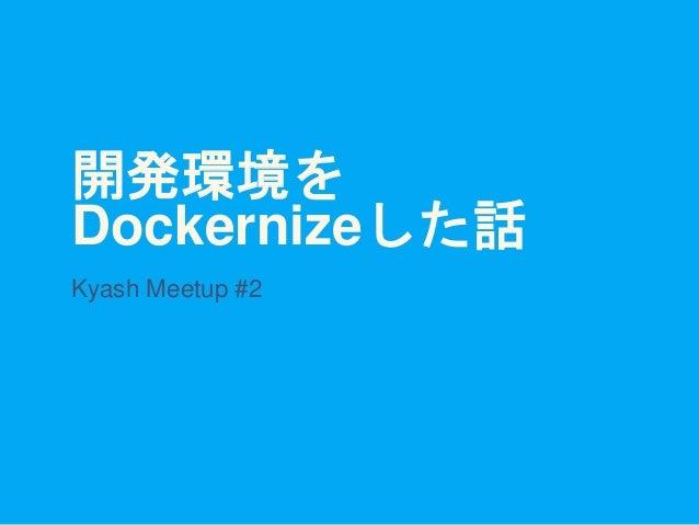 開発環境を Dockernizeした話 Kyash Meetup #2