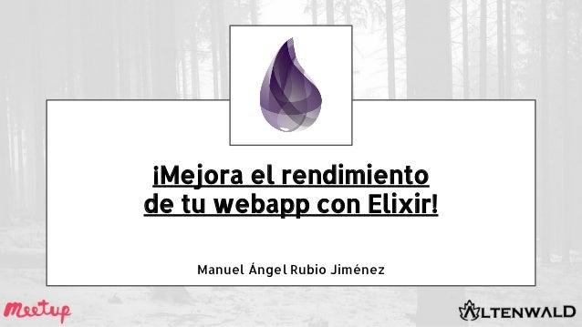 ¡Mejora el rendimiento de tu webapp con Elixir! Manuel Ángel Rubio Jiménez