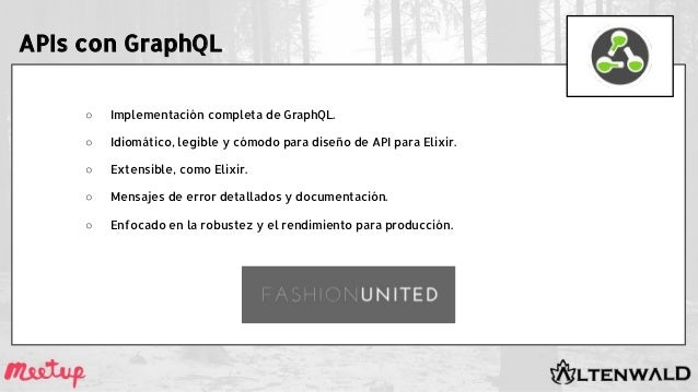 APIs con GraphQL ○ Implementación completa de GraphQL. ○ Idiomático, legible y cómodo para diseño de API para Elixir. ○ Ex...