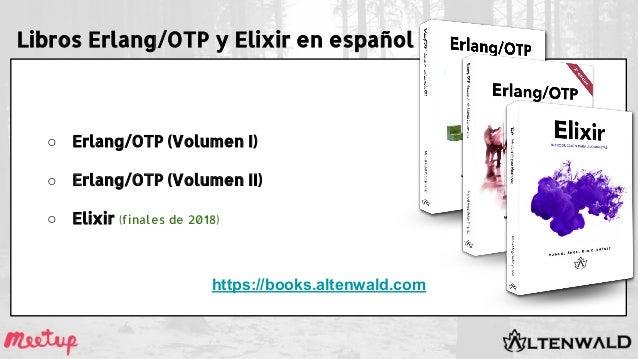 Libros Erlang/OTP y Elixir en español ○ Erlang/OTP (Volumen I) ○ Erlang/OTP (Volumen II) ○ Elixir (finales de 2018) https:...