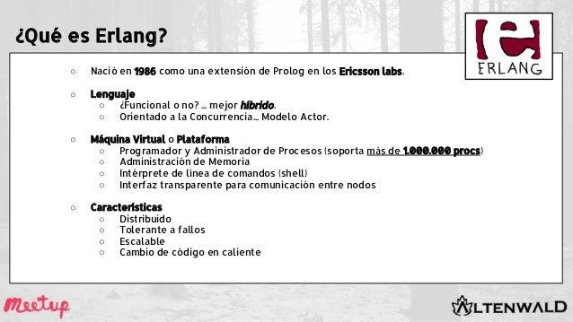 ¿Qué es Erlang? ○ Nació en 1986 como una extensión de Prolog en los Ericsson labs. ○ Lenguaje ○ ¿Funcional o no? ... mejor...