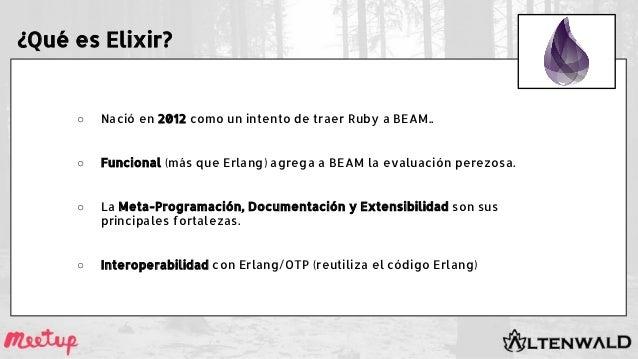 ¿Qué es Elixir? ○ Nació en 2012 como un intento de traer Ruby a BEAM.. ○ Funcional (más que Erlang) agrega a BEAM la evalu...