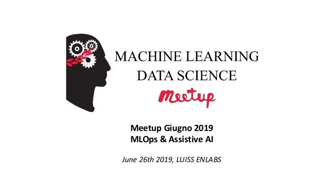 Meetup Giugno 2019 MLOps & Assistive AI June 26th 2019, LUISS ENLABS