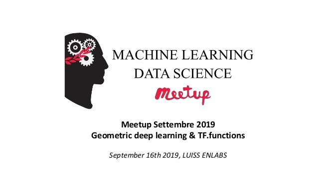 Meetup Settembre 2019 Geometric deep learning & TF.functions September 16th 2019, LUISS ENLABS