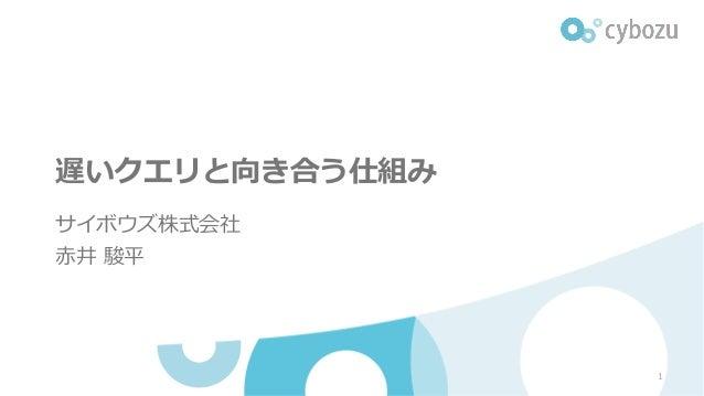 遅いクエリと向き合う仕組み サイボウズ株式会社 ⾚井 駿平 1