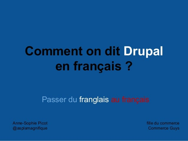 Comment on dit Drupal en français ? Passer du franglais au français Anne-Sophie Picot @asplamagnifique fille du commerce C...