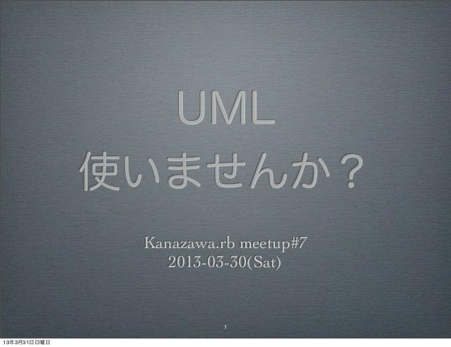 UML              使いませんか?               Kanazawa.rb meetup#7                  2013-03-30(Sat)                        113年3月...
