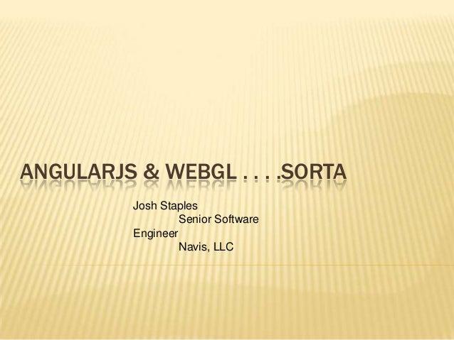 ANGULARJS & WEBGL . . . .SORTA Josh Staples Senior Software Engineer Navis, LLC
