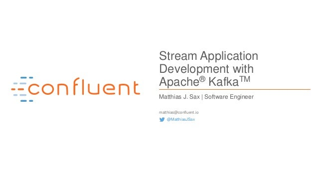 1Confidential Stream Application Development with Apache® KafkaTM Matthias J. Sax | Software Engineer matthias@confluent.i...