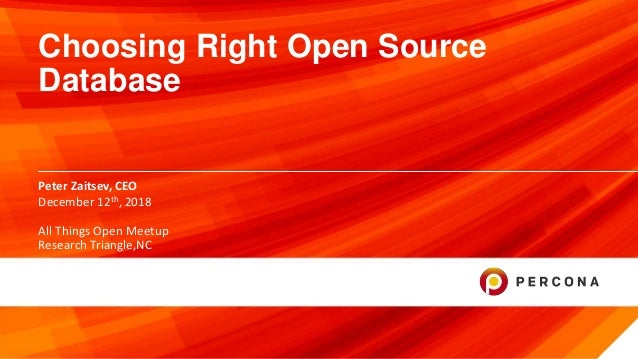 © 2018 Percona. 1 Peter Zaitsev, CEO Choosing Right Open Source Database December 12th, 2018 All Things Open Meetup Resear...