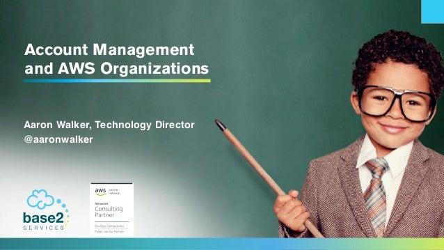 Account Management and AWS Organizations Aaron Walker, Technology Director @aaronwalker
