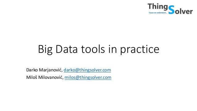 Big Data tools in practice Darko Marjanović, darko@thingsolver.com Miloš Milovanović, milos@thingsolver.com