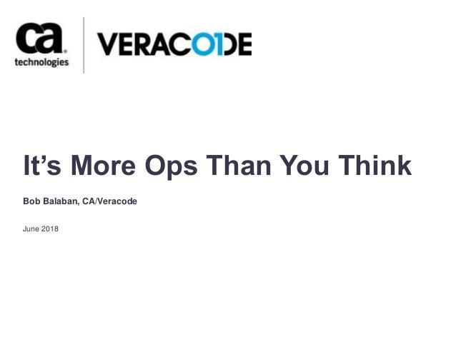 It's More Ops Than You Think June 2018 Bob Balaban, CA/Veracode