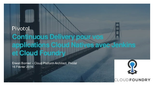 Continuous Delivery pour vos applications Cloud Natives avec Jenkins et Cloud Foundry Erwan Bornier – Cloud Platform Archi...
