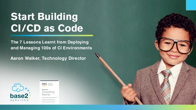 Start Building CI/CD as Code The 7 Lessons Learnt from Deploying and Managing 100s of CI Environments Aaron Walker, Techno...