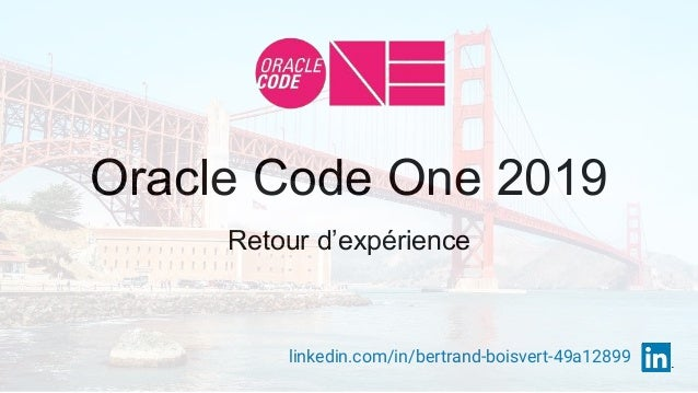 Oracle Code One 2019 Retour d'expérience linkedin.com/in/bertrand-boisvert-49a12899