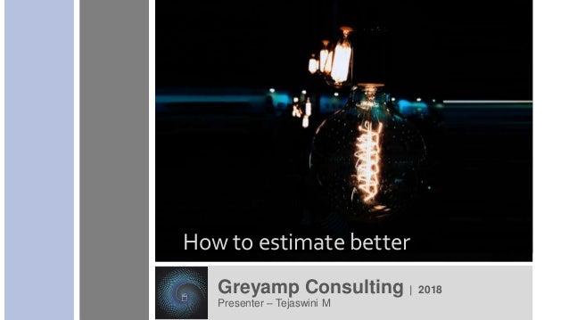 Greyamp Consulting | 2018 Presenter – Tejaswini M How to estimate better