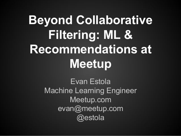 Beyond Collaborative  Filtering: ML &  Recommendations at  Meetup  Evan Estola  Machine Learning Engineer  Meetup.com  eva...