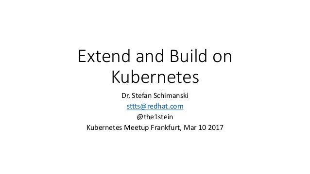 Extend and Build on	 Kubernetes Dr.	Stefan	Schimanski sttts@redhat.com @the1stein Kubernetes Meetup Frankfurt,	Mar	10	2017