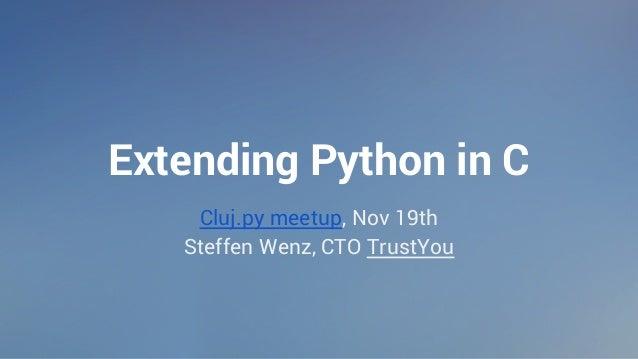 Extending Python in C  Cluj.py meetup, Nov 19th  Steffen Wenz, CTO TrustYou