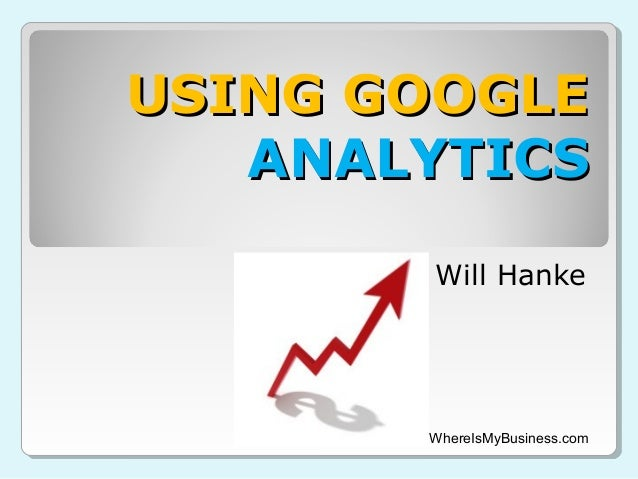 USING GOOGLEUSING GOOGLEANALYTICSANALYTICSWill HankeWhereIsMyBusiness.com