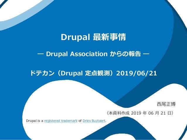 Drupal 最新事情 ― Drupal Association からの報告 ― 西尾正博 (本資料作成 2019 年 06 月 21 日) ドテカン(Drupal 定点観測)2019/06/21 Drupal is a registered ...