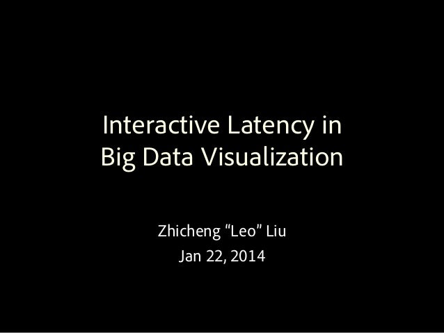 "Interactive Latency in Big Data Visualization Zhicheng ""Leo"" Liu Jan 22, 2014"
