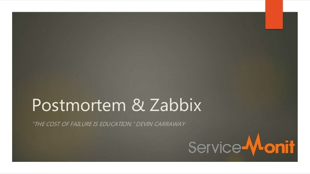 "Postmortem & Zabbix ""THE COST OF FAILURE IS EDUCATION."" DEVIN CARRAWAY"
