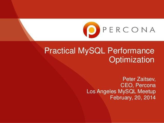 Practical MySQL Performance Optimization Peter Zaitsev, CEO, Percona Los Angeles MySQL Meetup February, 20, 2014