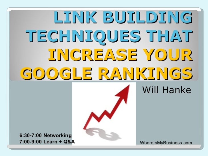 LINK BUILDINGTECHNIQUES THAT  INCREASE YOURGOOGLE RANKINGS                        Will Hanke6:30-7:00 Networking7:00-9:00 ...
