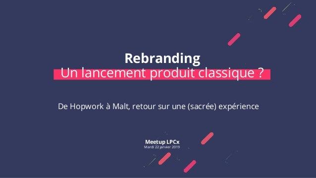 Rebranding Un lancement produit classique ? Meetup LPCx Mardi 22 janvier 2019 De Hopwork à Malt, retour sur une (sacrée) e...