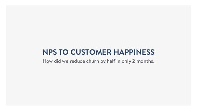 NPS TO CUSTOMER HAPPINESS How did we reduce churn by half in only 2 months.