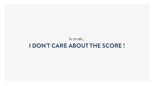 In truth… I DON'T CARE ABOUT THE SCORE !
