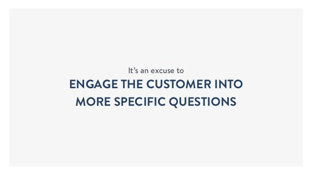 It's an excuse to ENGAGE THE CUSTOMER INTO MORE SPECIFIC QUESTIONS