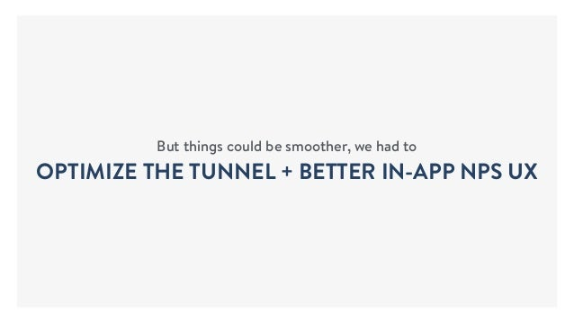 But things could be smoother, we had to OPTIMIZE THE TUNNEL + BETTER IN-APP NPS UX