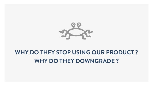 WHY DO THEY STOP USING OUR PRODUCT ? WHY DO THEY DOWNGRADE ?