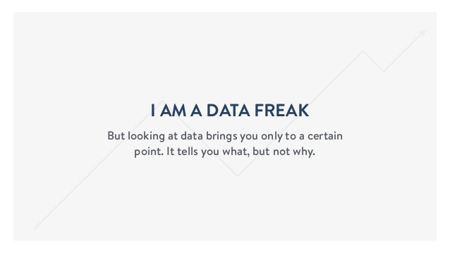 I AM A DATA FREAK But looking at data brings you only to a certain point. It tells you what, but not why.