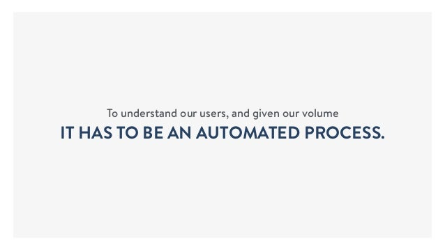 To understand our users, and given our volume IT HAS TO BE AN AUTOMATED PROCESS.