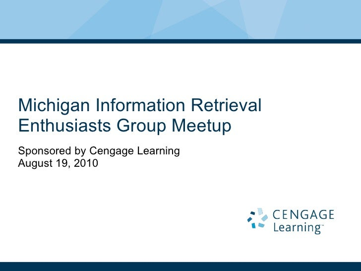 Michigan Information Retrieval Enthusiasts Group Meetup Sponsored by Cengage Learning August 19, 2010