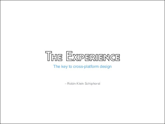 The Experience The key to cross-platform design  – Robin Klein Schiphorst