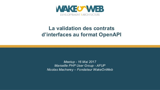 La validation des contrats d'interfaces au format OpenAPI Meetup - 16 Mai 2017 Marseille PHP User Group - AFUP Nicolas Mac...