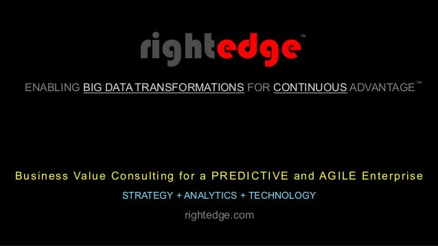 Business Value Consulting for a PREDICTIVE and AGILE Enterprise STRATEGY + ANALYTICS + TECHNOLOGY ENABLING BIG DATA TRANSF...